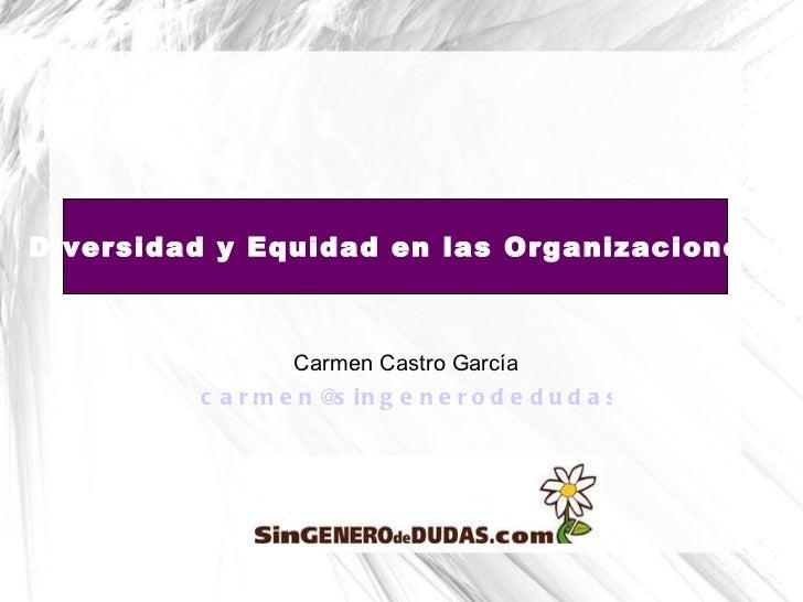Carmen Castro García [email_address]   Diversidad y Equidad en las Organizaciones