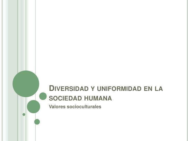 Diversidad y uniformidad en la sociedad humana<br />Valores socioculturales<br />