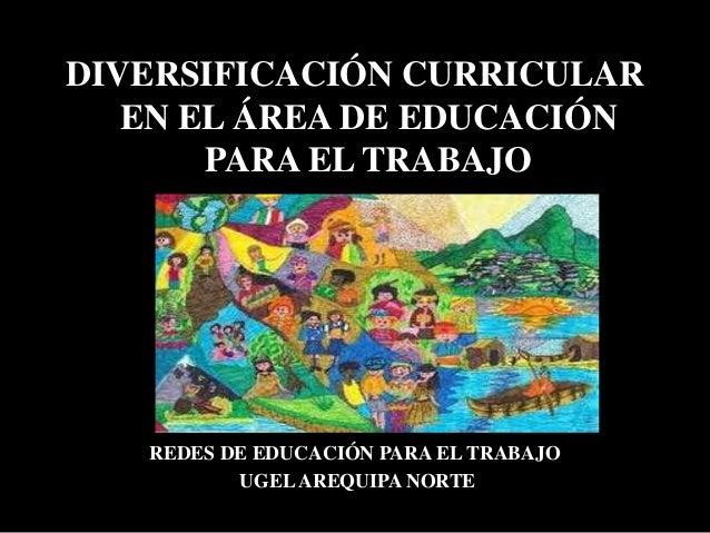 DIVERSIFICACIÓN CURRICULAR EN EL ÁREA DE EDUCACIÓN PARA EL TRABAJO REDES DE EDUCACIÓN PARA EL TRABAJO UGELAREQUIPA NORTE
