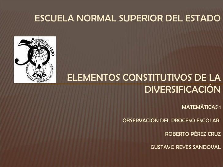 ESCUELA NORMAL SUPERIOR DEL ESTADO ELEMENTOS CONSTITUTIVOS DE LA DIVERSIFICACIÓN MATEMÁTICAS 1 OBSERVACIÓN DEL PROCESO ESC...