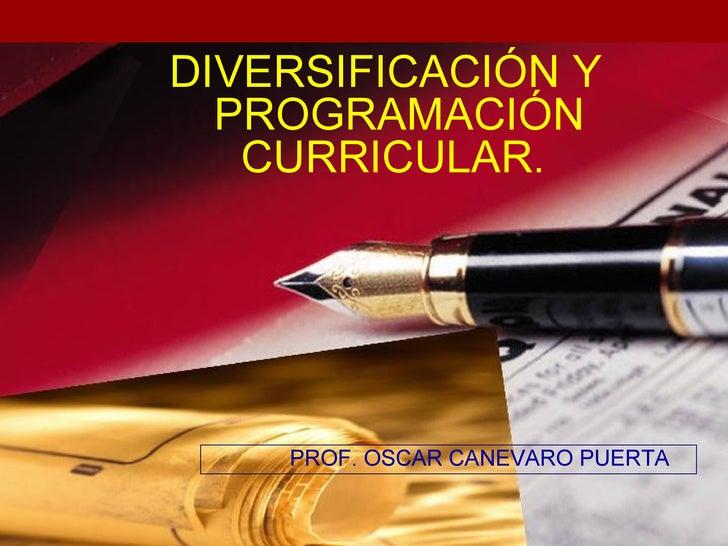 DIVERSIFICACIÓN Y  PROGRAMACIÓN   CURRICULAR.    PROF. OSCAR CANEVARO PUERTA