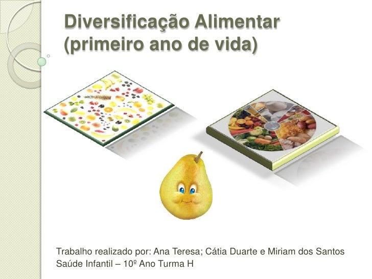 Diversificação Alimentar (primeiro ano de vida)Trabalho realizado por: Ana Teresa; Cátia Duarte e Miriam dos SantosSaúde I...
