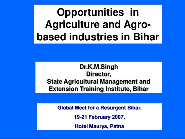 Opportunities in Agriculture and Agro- based industries in Bihar Dr.K.M.Singh Director, State Agricultural Management and ...