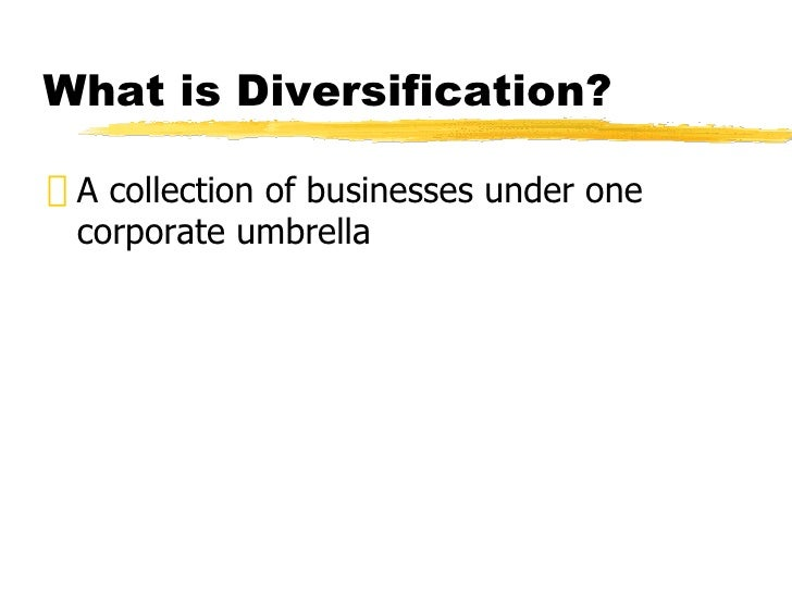 "What is Diversification?"" A collection of businesses under one  corporate umbrella"