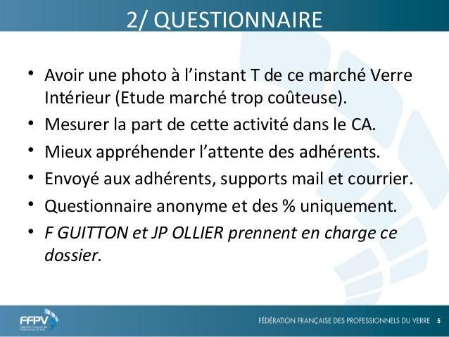25/09/13 5 5 2/ QUESTIONNAIRE • Avoir une photo à l'instant T de ce marché Verre Intérieur (Etude marché trop coûteuse). •...