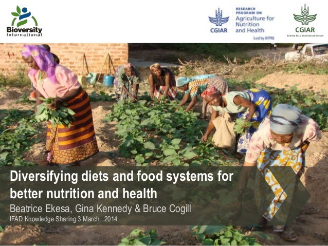 Diversifying diets and food systems for better nutrition and health Beatrice Ekesa, Gina Kennedy & Bruce Cogill IFAD Knowl...