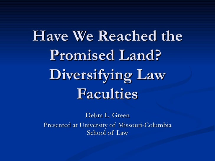 Have We Reached the Promised Land?  Diversifying Law Faculties Debra L. Green Presented at University of Missouri-Columbia...