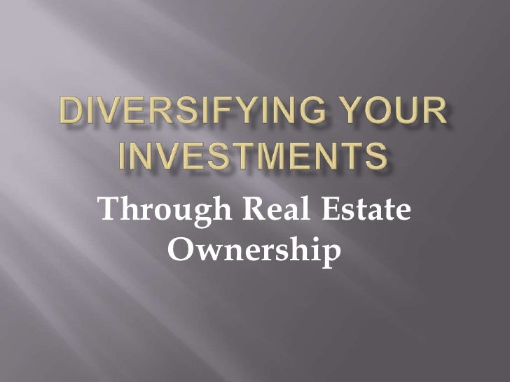 Diversifying your investments<br />Through Real Estate Ownership<br />