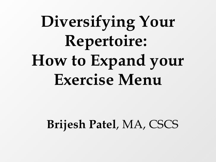 Diversifying Your Repertoire:  How to Expand your Exercise Menu Brijesh Patel , MA, CSCS