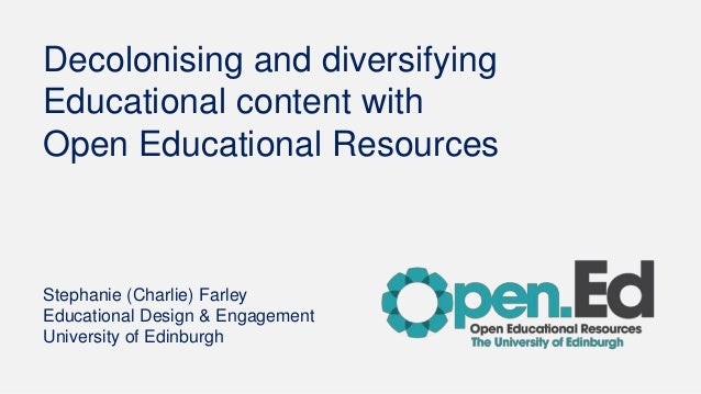 Decolonising and diversifying Educational content with Open Educational Resources Stephanie (Charlie) Farley Educational D...