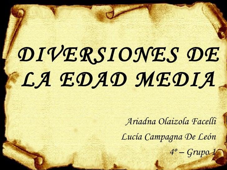 DIVERSIONES DE LA EDAD MEDIA <ul><li>Ariadna Olaizola Facelli </li></ul><ul><li>Lucía Campagna De León </li></ul><ul><li>4...