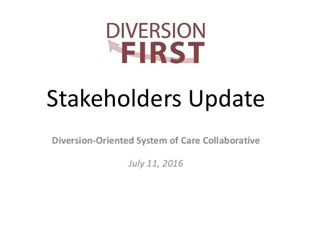 Stakeholders Update Diversion-Oriented System of Care Collaborative July 11, 2016