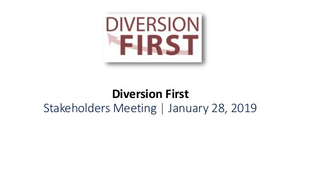 Diversion First Stakeholders Meeting | January 28, 2019