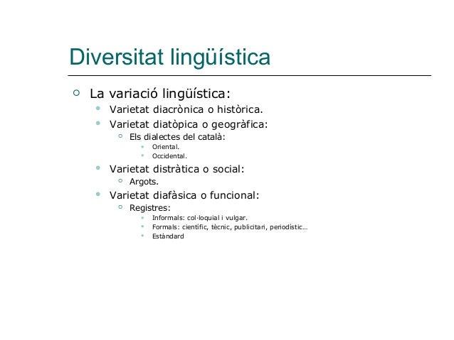 Diversitat lingüística  La variació lingüística:  Varietat diacrònica o històrica.  Varietat diatòpica o geogràfica:  ...