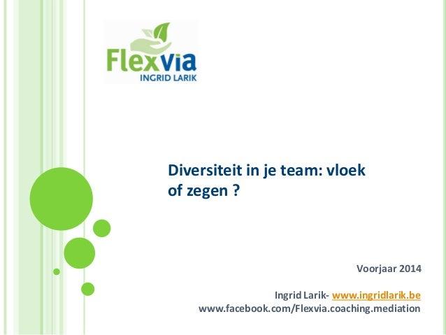 Diversiteit in je team: vloek of zegen ?  Voorjaar 2014  Ingrid Larik- www.ingridlarik.be www.facebook.com/Flexvia.coachin...