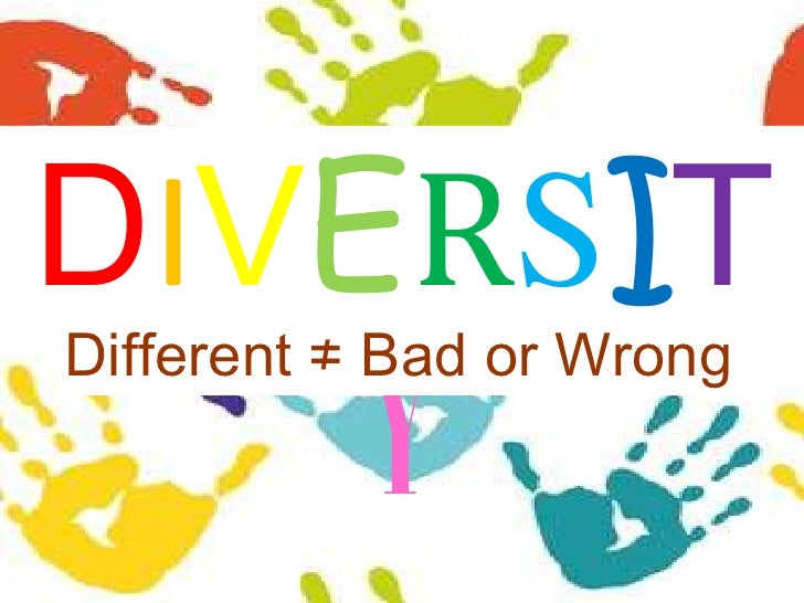 DIVERSITY<br />Different ≠ Bad or Wrong<br />