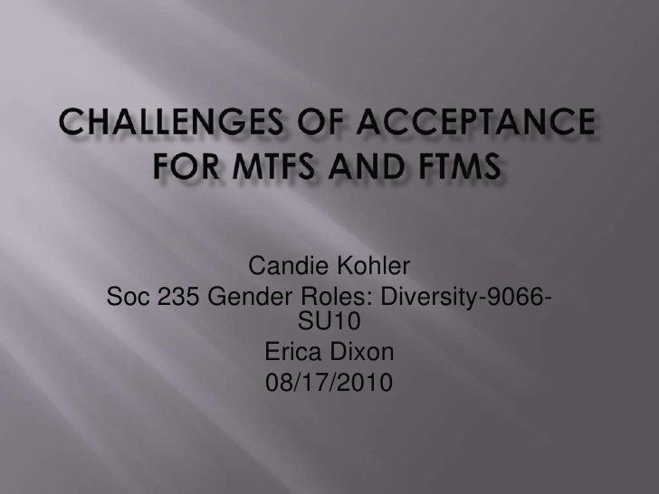 Challenges of Acceptance for MTFs and FTMs<br />Candie Kohler<br />Soc 235 Gender Roles: Diversity-9066-SU10<br />Erica Di...