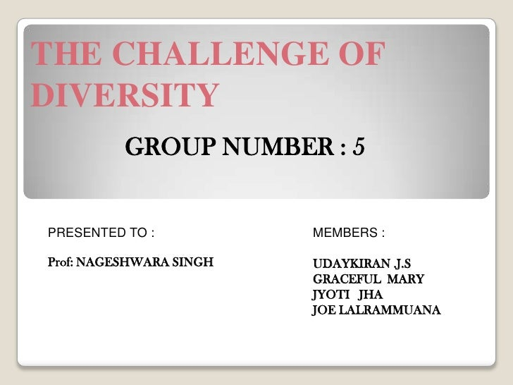 THE CHALLENGE OF DIVERSITY<br />GROUP NUMBER : 5<br />PRESENTED TO :<br />Prof: NAGESHWARA SINGH<br />MEMBERS :<br />UDAYK...