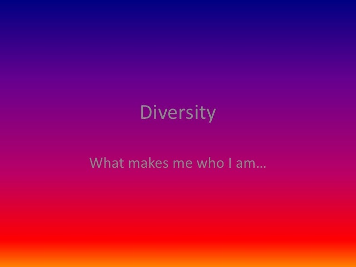 Diversity<br />What makes me who I am…<br />