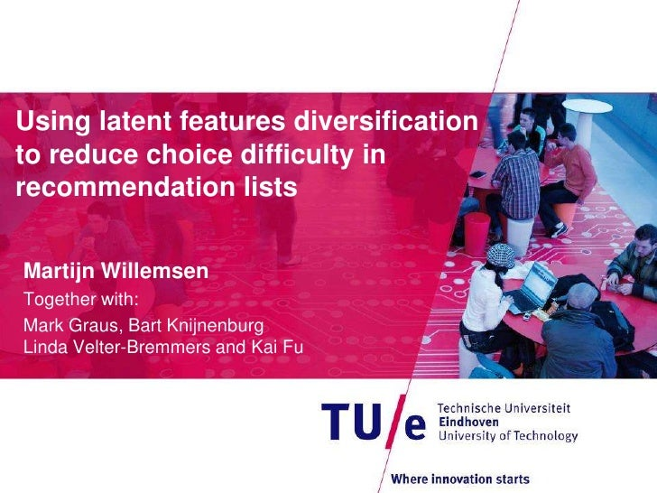 Using latent features diversificationto reduce choice difficulty inrecommendation listsMartijn WillemsenTogether with:Mark...