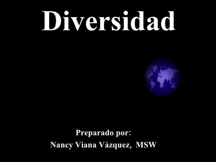 Diversidad Preparado por: Nancy Viana Vázquez,  MSW
