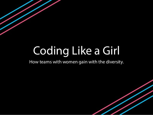 Coding Like a Girl How teams with women gain with the diversity.