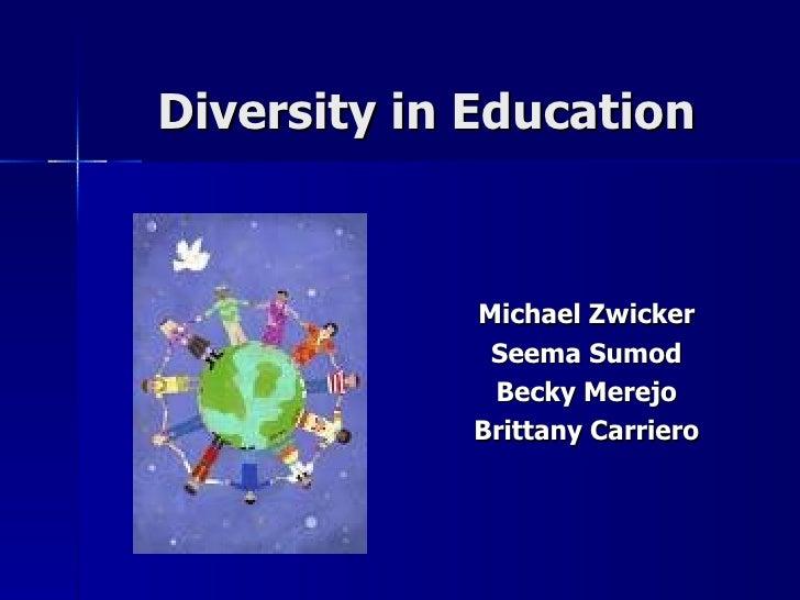 Diversity in Education Michael Zwicker Seema Sumod Becky Merejo Brittany Carriero
