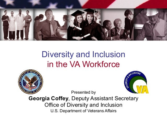 Diversity and Inclusion in the VA Workforce Presented by Georgia Coffey, Deputy Assistant Secretary Office of Diversity an...