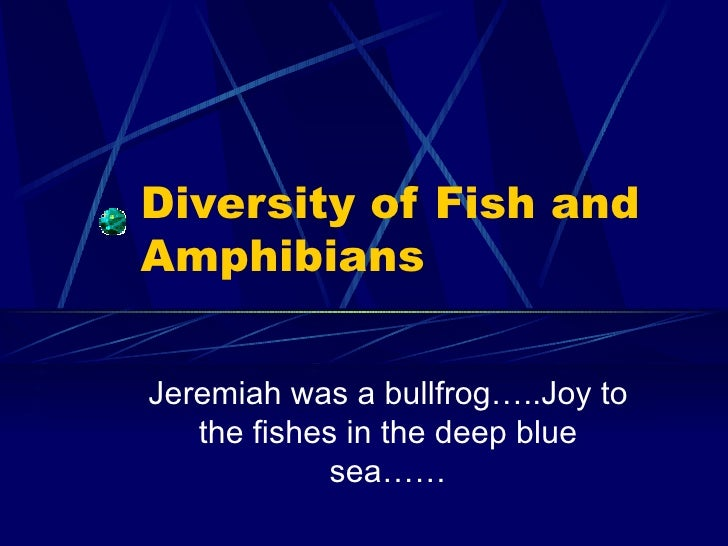 Diversity of Fish and Amphibians Jeremiah was a bullfrog…..Joy to the fishes in the deep blue sea……