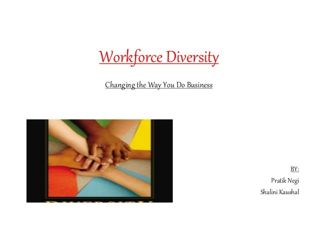 Workforce Diversity Changing the Way You Do Business BY: Pratik Negi Shalini Kaushal