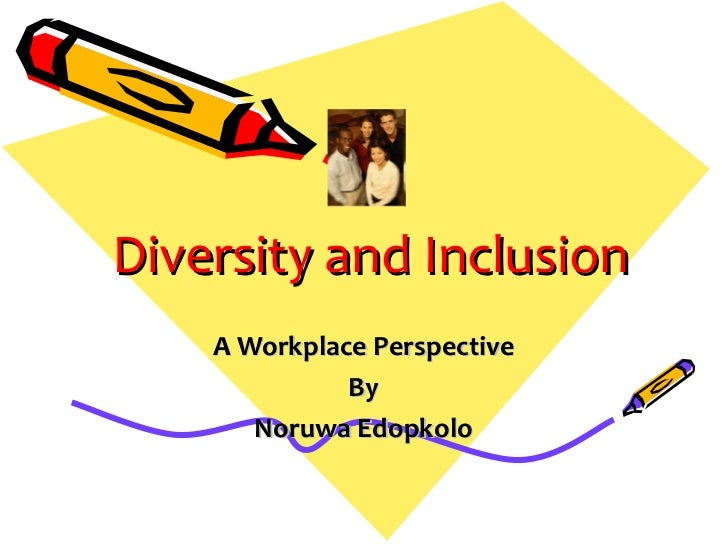 Diversity and Inclusion    A Workplace Perspective              By       Noruwa Edopkolo