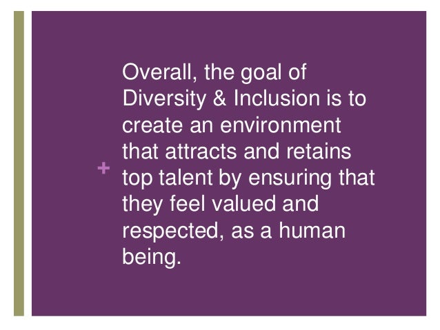 + Overall, the goal of Diversity & Inclusion is to create an environment that attracts and retains top talent by ensuring ...