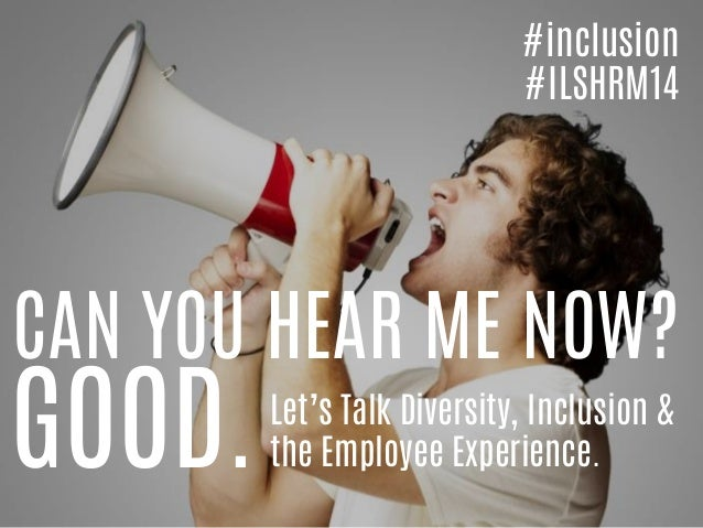 CAN YOU HEAR ME NOW? GOOD.Let's Talk Diversity, Inclusion & the Employee Experience. #inclusion #ILSHRM14