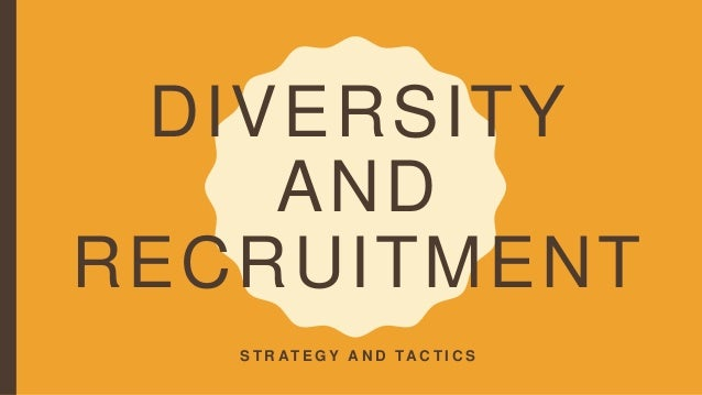 DIVERSITY AND RECRUITMENT S T R AT E G Y A N D TA C T I C S