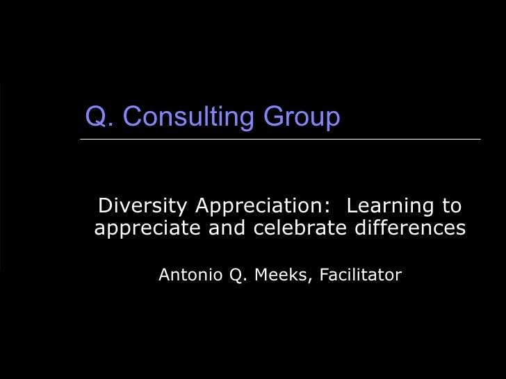 Q. Consulting Group Diversity Appreciation:  Learning to appreciate and celebrate differences Antonio Q. Meeks, Facilitator