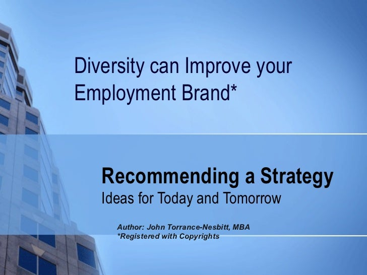 Recommending a Strategy Ideas for Today and Tomorrow Diversity can Improve your Employment Brand*  Author: John Torrance-N...