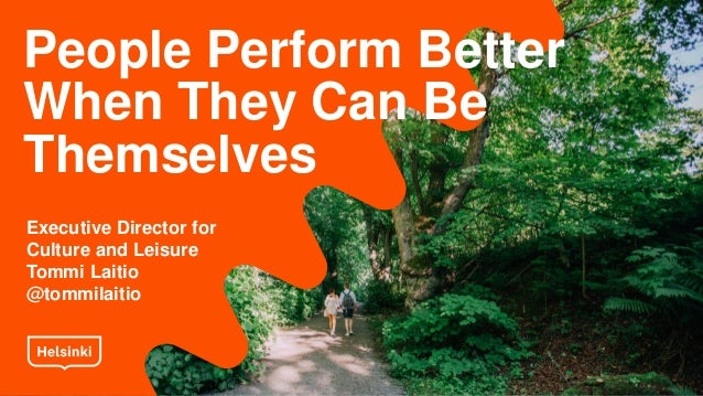 People Perform Better When They Can Be Themselves Executive Director for Culture and Leisure Tommi Laitio @tommilaitio