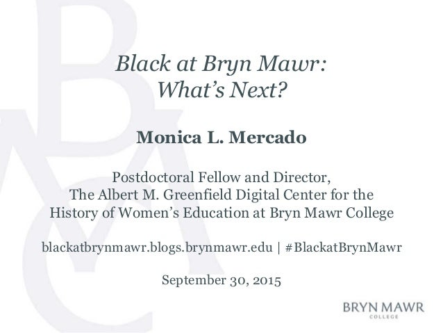 Black at Bryn Mawr: What's Next? Monica L. Mercado Postdoctoral Fellow and Director, The Albert M. Greenfield Digital Cent...