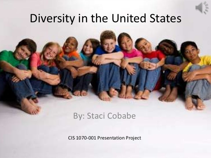 Diversity in the United States         By: Staci Cobabe       CIS 1070-001 Presentation Project
