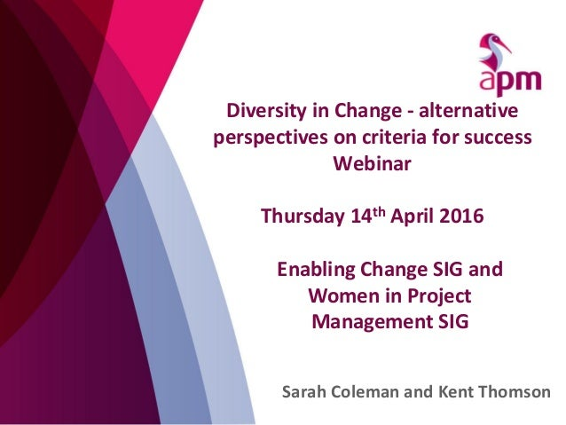 Diversity in Change - alternative perspectives on criteria for success Webinar Thursday 14th April 2016 Sarah Coleman and ...