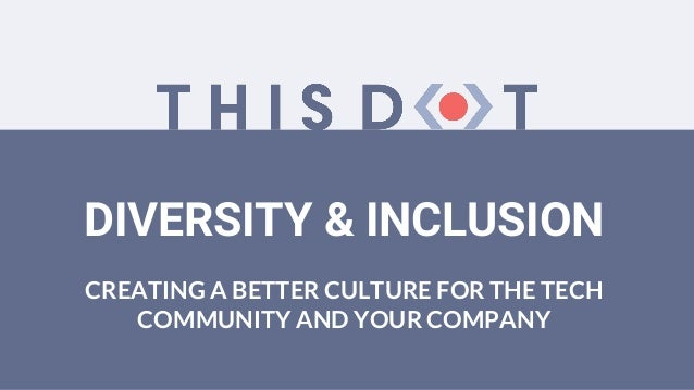 DIVERSITY & INCLUSION CREATING A BETTER CULTURE FOR THE TECH COMMUNITY AND YOUR COMPANY