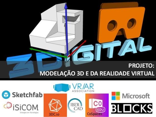 PROJETO: MODELAÇÃO 3D E DA REALIDADE VIRTUAL http://www.anpri.pt/3digital/ 3DC.io CoSpaces