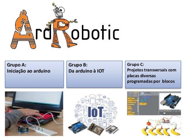 Grupo A: Iniciação ao arduino Grupo B: Da arduino à IOT Grupo C: Projetos transversais com placas diversas programadas por...