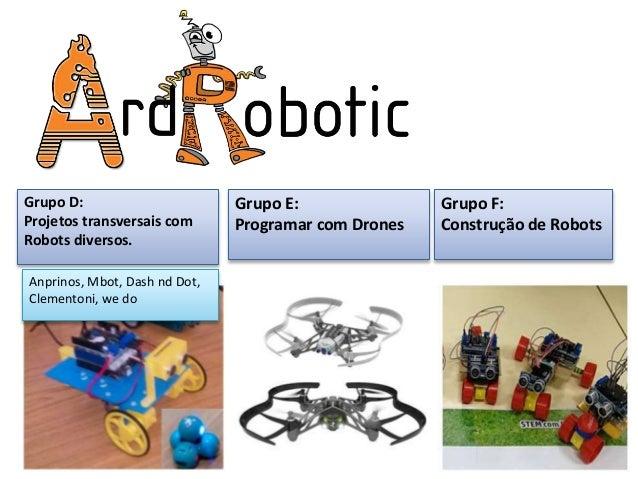 Robótica Grupo F: Construção de Robots Grupo E: Programar com Drones Grupo D: Projetos transversais com Robots diversos. A...