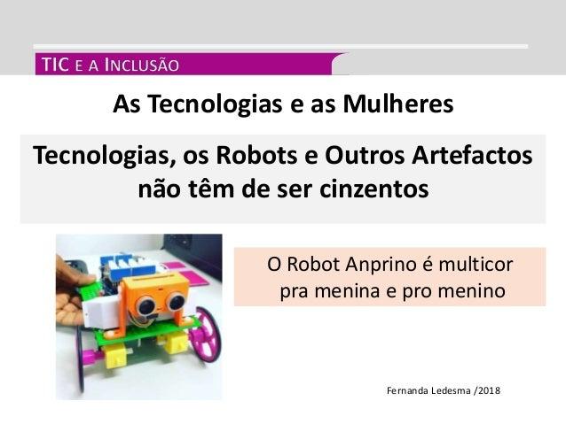 As Tecnologias e as Mulheres Fernanda Ledesma /2018 Tecnologias, os Robots e Outros Artefactos não têm de ser cinzentos O ...
