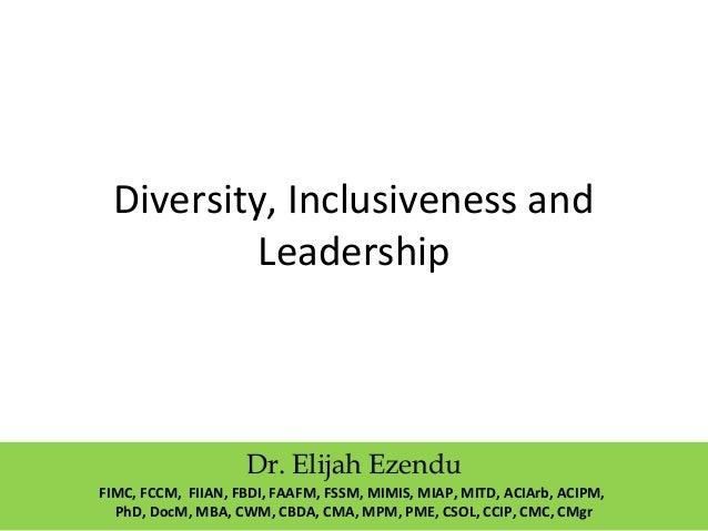Diversity, Inclusiveness and Leadership Dr. Elijah Ezendu FIMC, FCCM, FIIAN, FBDI, FAAFM, FSSM, MIMIS, MIAP, MITD, ACIArb,...