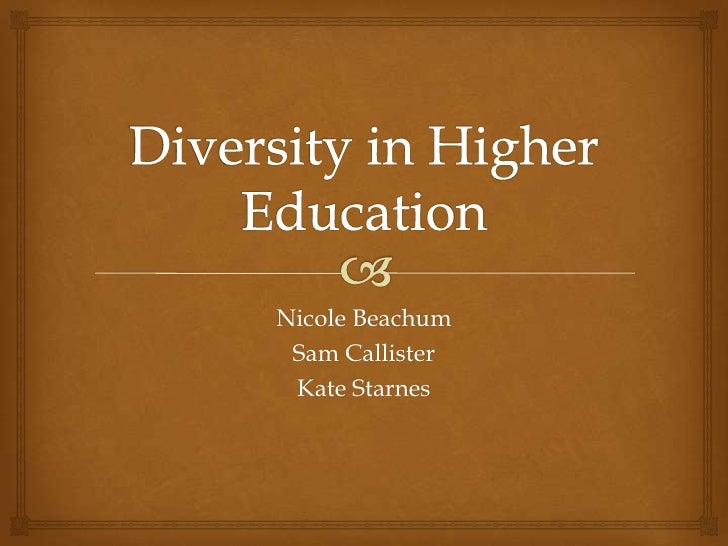 Diversity in Higher Education<br />Nicole Beachum<br />Sam Callister<br />Kate Starnes<br />