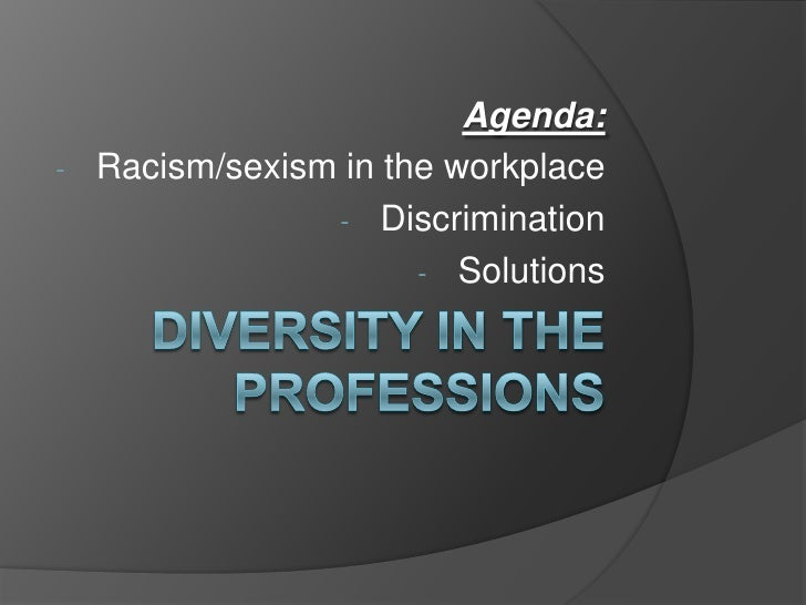 Diversity in the professions<br />Agenda:<br /><ul><li>Racism/sexism in the workplace