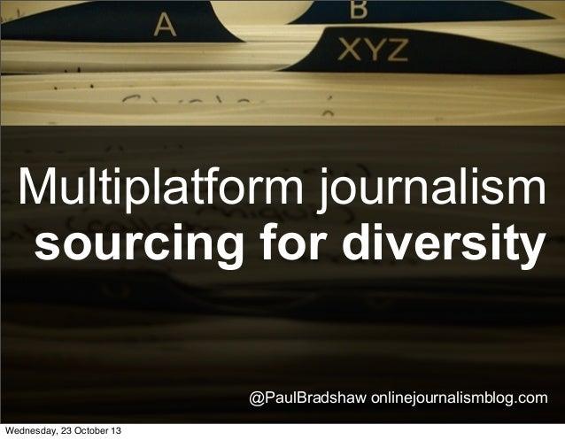 Multiplatform journalism sourcing for diversity @PaulBradshaw onlinejournalismblog.com Wednesday, 23 October 13