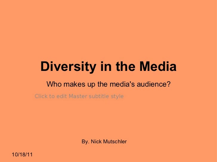 Diversity in the Media 10/18/11 By. Nick Mutschler Who makes up the media's audience?